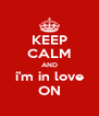 KEEP CALM AND i'm in love ON - Personalised Poster A4 size