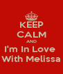 KEEP CALM AND I'm In Love  With Melissa - Personalised Poster A4 size