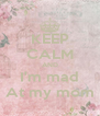 KEEP CALM AND I'm mad At my mom - Personalised Poster A4 size