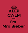 KEEP CALM AND I'm  Mrs Bieber - Personalised Poster A4 size