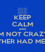 KEEP CALM AND I'M NOT CRAZY, MY MOTHER HAD ME TESTED - Personalised Poster A4 size