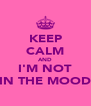 KEEP CALM AND I'M NOT IN THE MOOD - Personalised Poster A4 size