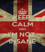 KEEP  CALM AND I'M NOT  INSANE - Personalised Poster A4 size