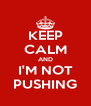 KEEP CALM AND I'M NOT PUSHING - Personalised Poster A4 size