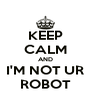 KEEP CALM AND I'M NOT UR ROBOT - Personalised Poster A4 size