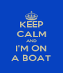 KEEP CALM AND I'M ON A BOAT - Personalised Poster A4 size