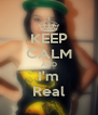KEEP CALM AND I'm Real - Personalised Poster A4 size