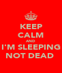KEEP CALM AND I'M SLEEPING NOT DEAD  - Personalised Poster A4 size
