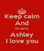Keep calm And I'm sorry Ashley I love you - Personalised Poster A4 size