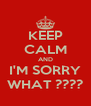KEEP CALM AND I'M SORRY WHAT ???? - Personalised Poster A4 size