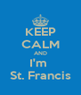 KEEP CALM AND I'm  St. Francis - Personalised Poster A4 size