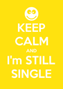 KEEP CALM AND I'm STILL SINGLE - Personalised Poster A4 size