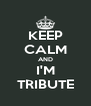 KEEP CALM AND I'M TRIBUTE - Personalised Poster A4 size