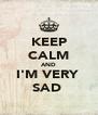 KEEP CALM AND I'M VERY  SAD  - Personalised Poster A4 size
