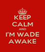 KEEP CALM AND I'M WADE AWAKE - Personalised Poster A4 size