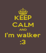KEEP CALM AND I'm walker :3 - Personalised Poster A4 size