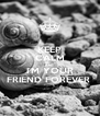 KEEP CALM AND I'M YOUR FRIEND FOREVER  - Personalised Poster A4 size