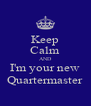Keep Calm AND I'm your new Quartermaster - Personalised Poster A4 size