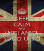 KEEP CALM AND I MIEI AMICI  SONO UNICI - Personalised Poster A4 size