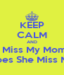 KEEP CALM AND I Miss My Mom Does She Miss Me - Personalised Poster A4 size