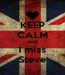 KEEP CALM AND I miss Steve - Personalised Poster A4 size