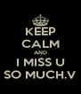 KEEP CALM AND I MISS U SO MUCH.V - Personalised Poster A4 size