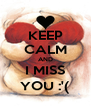 KEEP CALM AND I MISS YOU :'( - Personalised Poster A4 size