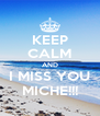 KEEP CALM AND I MISS YOU MICHE!!! - Personalised Poster A4 size