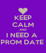 KEEP CALM AND I NEED A  PROM DATE  - Personalised Poster A4 size