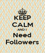 KEEP CALM AND I  Need Followers - Personalised Poster A4 size