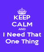 KEEP CALM AND I Need That One Thing - Personalised Poster A4 size