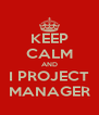 KEEP CALM AND I PROJECT MANAGER - Personalised Poster A4 size