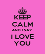 KEEP CALM AND I SAY    I LOVE    YOU  - Personalised Poster A4 size