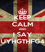 KEEP CALM AND I SAY UYHGTHFG4 - Personalised Poster A4 size