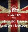 KEEP CALM AND i should have  known better - Personalised Poster A4 size
