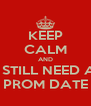 KEEP CALM AND I STILL NEED A PROM DATE - Personalised Poster A4 size