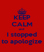 KEEP CALM and  I stopped to apologize - Personalised Poster A4 size