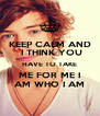 KEEP CALM AND  I THINK YOU HAVE TO TAKE ME FOR ME I AM WHO I AM - Personalised Poster A4 size