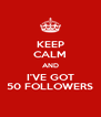 KEEP CALM AND I'VE GOT 50 FOLLOWERS - Personalised Poster A4 size