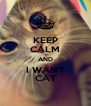 KEEP CALM AND I WAN'T CAT - Personalised Poster A4 size