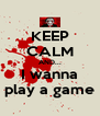 KEEP CALM AND... I wanna play a game - Personalised Poster A4 size