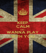 KEEP CALM AND I WANNA PLAY WITH YOU - Personalised Poster A4 size