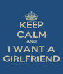 KEEP CALM AND I WANT A GIRLFRIEND - Personalised Poster A4 size