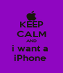 KEEP CALM AND i want a  iPhone  - Personalised Poster A4 size