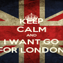 KEEP CALM AND I WANT GO FOR LONDON - Personalised Poster A4 size