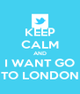 KEEP CALM AND  I WANT GO  TO LONDON - Personalised Poster A4 size