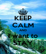 KEEP CALM AND I want to STAY - Personalised Poster A4 size
