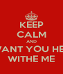 KEEP CALM AND I WANT YOU HERE WITHE ME - Personalised Poster A4 size