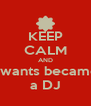 KEEP CALM AND I wants became a DJ - Personalised Poster A4 size