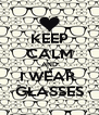 KEEP CALM AND I WEAR  GLASSES - Personalised Poster A4 size